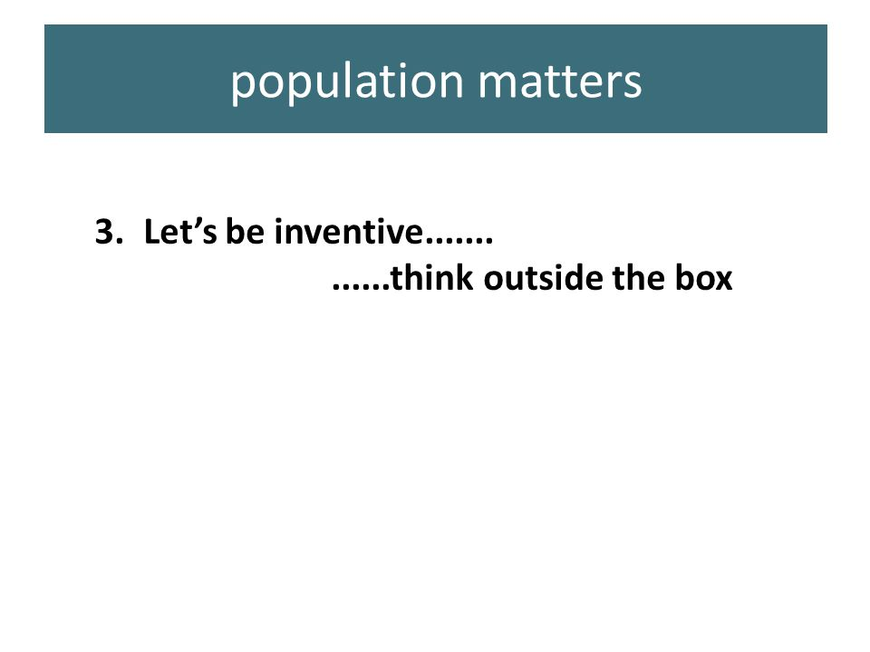 3.Let's be inventive.............think outside the box population matters