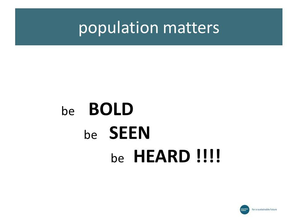 population matters be BOLD be SEEN be HEARD !!!!