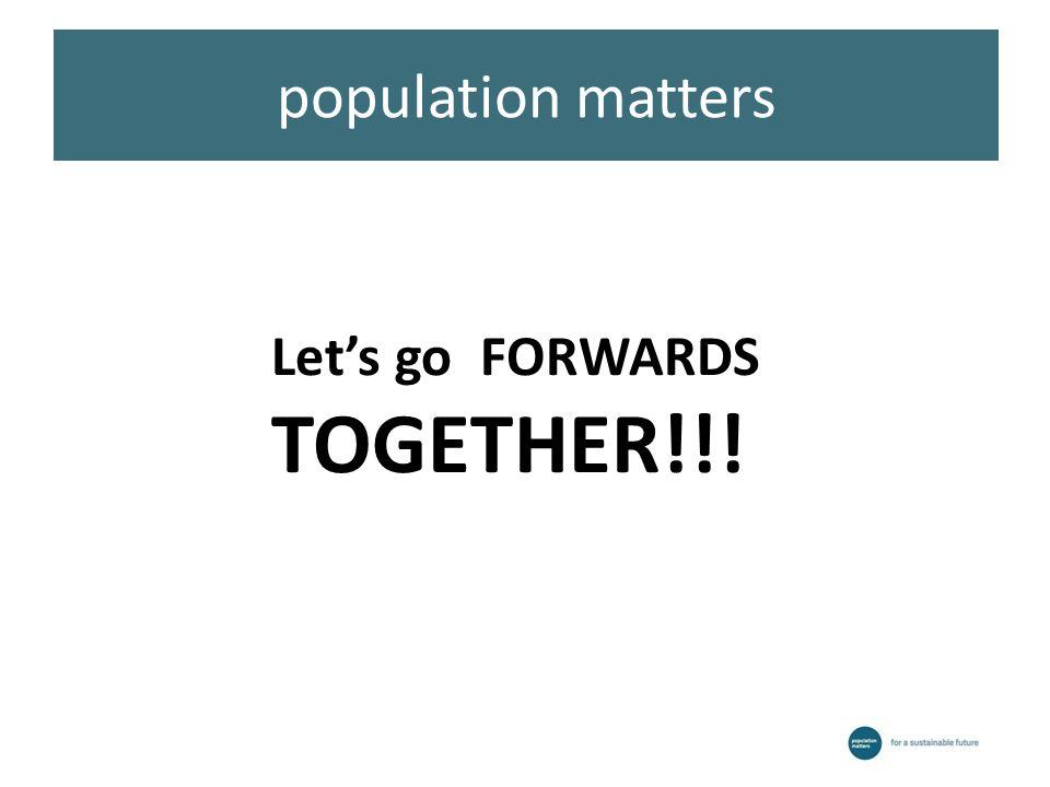 population matters Let's go FORWARDS TOGETHER!!!