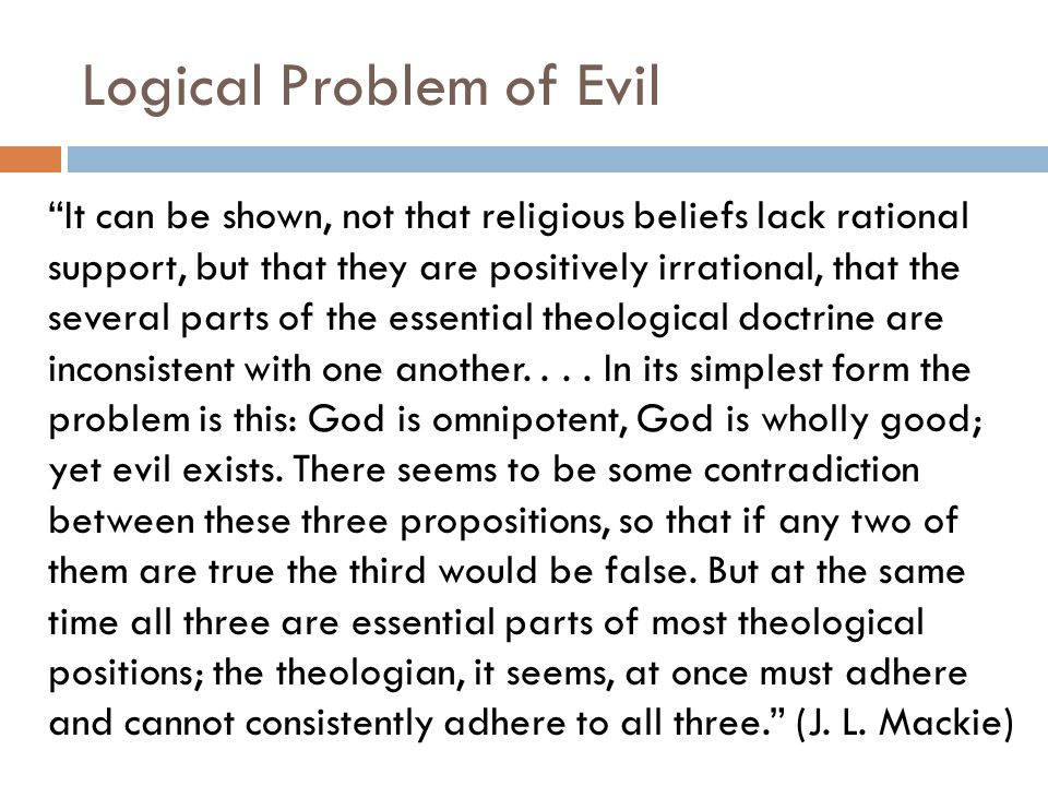 Logical Problem of Evil It can be shown, not that religious beliefs lack rational support, but that they are positively irrational, that the several parts of the essential theological doctrine are inconsistent with one another....