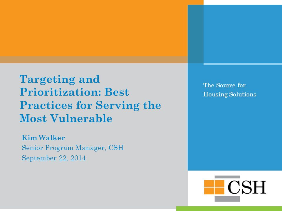 The Source for Housing Solutions Targeting and Prioritization: Best Practices for Serving the Most Vulnerable Kim Walker Senior Program Manager, CSH September 22, 2014
