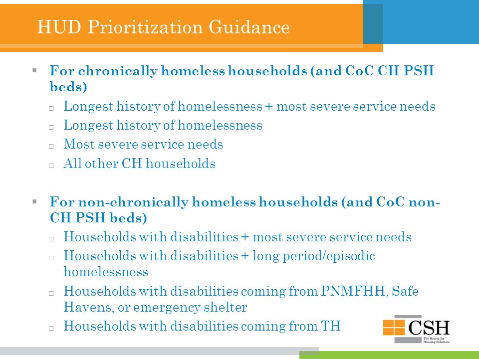 HUD Prioritization Guidance  For chronically homeless households (and CoC CH PSH beds)  Longest history of homelessness + most severe service needs  Longest history of homelessness  Most severe service needs  All other CH households  For non-chronically homeless households (and CoC non- CH PSH beds)  Households with disabilities + most severe service needs  Households with disabilities + long period/episodic homelessness  Households with disabilities coming from PNMFHH, Safe Havens, or emergency shelter  Households with disabilities coming from TH