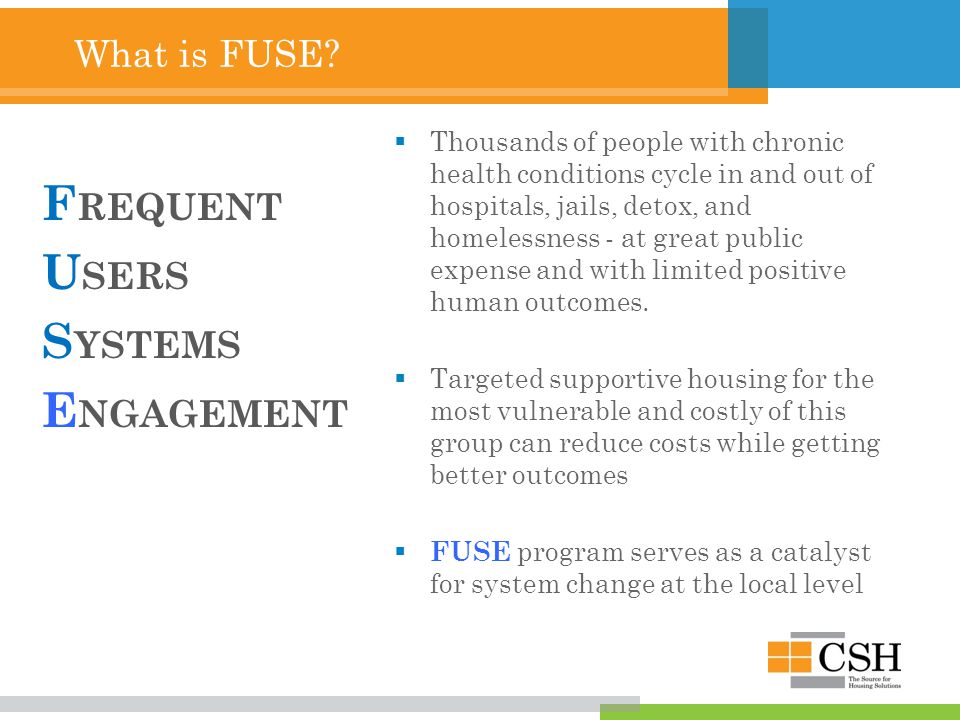 What is FUSE? F REQUENT U SERS S YSTEMS E NGAGEMENT TThousands of people with chronic health conditions cycle in and out of hospitals, jails, detox,