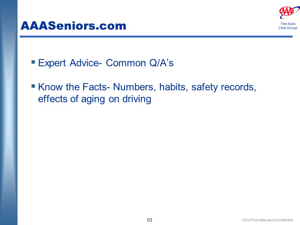 ACG Proprietary and Confidential 10 The Auto Club Group AAASeniors.com  Expert Advice- Common Q/A's  Know the Facts- Numbers, habits, safety records, effects of aging on driving