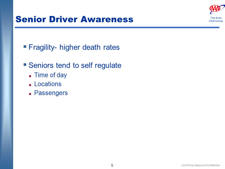ACG Proprietary and Confidential 5 The Auto Club Group Senior Driver Awareness  Fragility- higher death rates  Seniors tend to self regulate  Time of day  Locations  Passengers