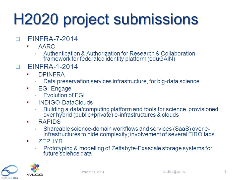 H2020 project submissions  EINFRA-7-2014  AARC Authentication & Authorization for Research & Collaboration – framework for federated identity platform (eduGAIN)  EINFRA-1-2014  DPINFRA Data preservation services infrastructure, for big-data science  EGI-Engage Evolution of EGI  INDIGO-DataClouds Building a data/computing platform and tools for science, provisioned over hybrid (public+private) e-infrastructures & clouds  RAPIDS Shareable science-domain workflows and services (SaaS) over e- infrastructures to hide complexity; involvement of several EIRO labs  ZEPHYR Prototyping & modelling of Zettabyte-Exascale storage systems for future science data October 14, 2014 Ian.Bird@cern.ch16