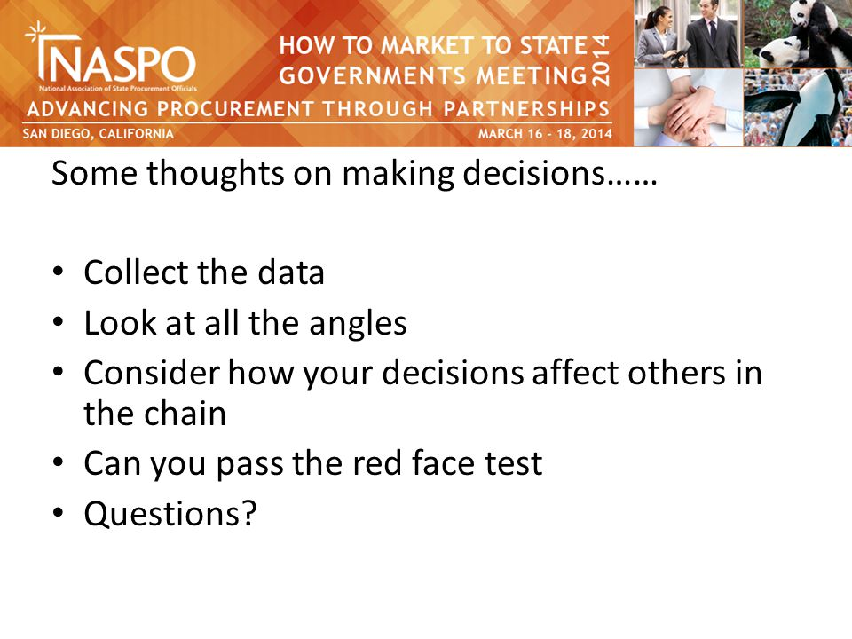Some thoughts on making decisions…… Collect the data Look at all the angles Consider how your decisions affect others in the chain Can you pass the red face test Questions