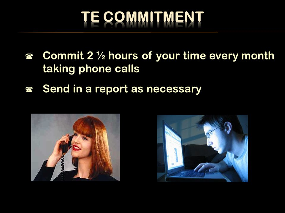  Commit 2 ½ hours of your time every month taking phone calls  Send in a report as necessary