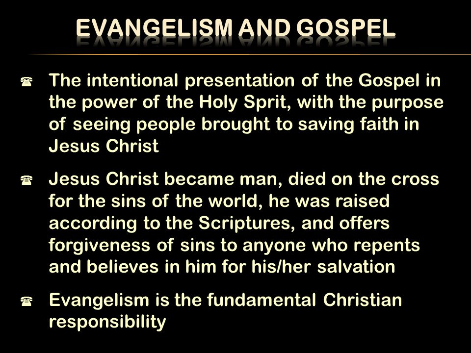  The intentional presentation of the Gospel in the power of the Holy Sprit, with the purpose of seeing people brought to saving faith in Jesus Christ  Jesus Christ became man, died on the cross for the sins of the world, he was raised according to the Scriptures, and offers forgiveness of sins to anyone who repents and believes in him for his/her salvation  Evangelism is the fundamental Christian responsibility