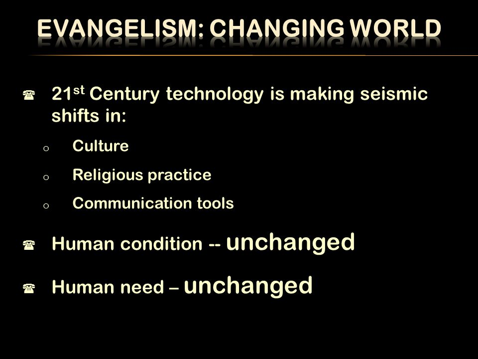  21 st Century technology is making seismic shifts in: o Culture o Religious practice o Communication tools  Human condition -- unchanged  Human need – unchanged
