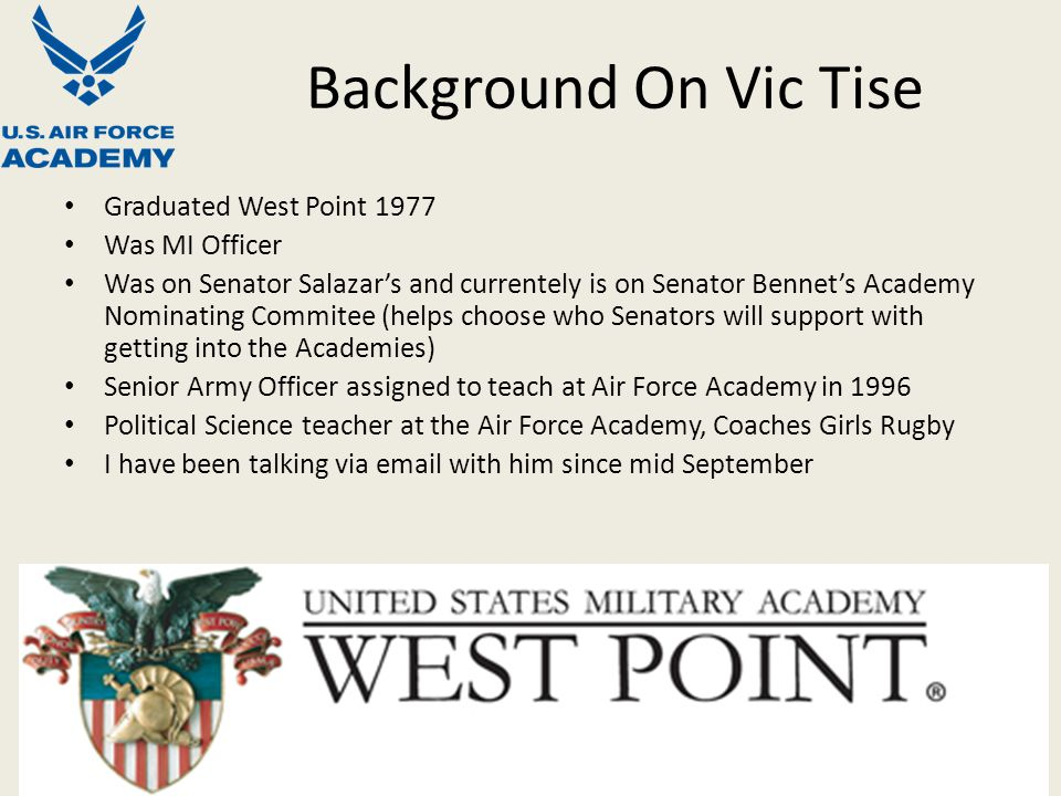 Background On Vic Tise Graduated West Point 1977 Was MI Officer Was on Senator Salazar's and currentely is on Senator Bennet's Academy Nominating Commitee (helps choose who Senators will support with getting into the Academies) Senior Army Officer assigned to teach at Air Force Academy in 1996 Political Science teacher at the Air Force Academy, Coaches Girls Rugby I have been talking via email with him since mid September