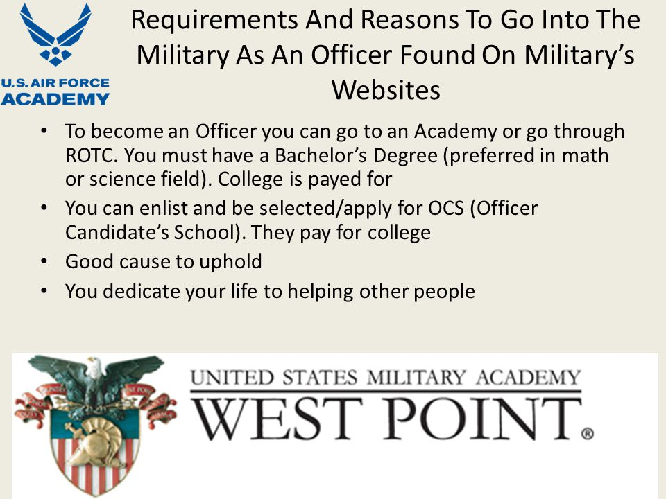 Requirements And Reasons To Go Into The Military As An Officer Found On Military's Websites To become an Officer you can go to an Academy or go through ROTC.