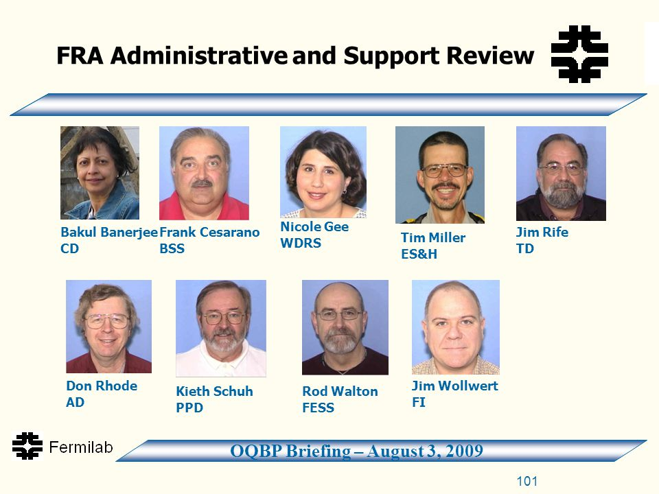 OQBP Briefing – August 3, 2009 101 FRA Administrative and Support Review Bakul Banerjee CD Frank Cesarano BSS Nicole Gee WDRS Tim Miller ES&H Jim Rife TD Don Rhode AD Kieth Schuh PPD Rod Walton FESS Jim Wollwert FI