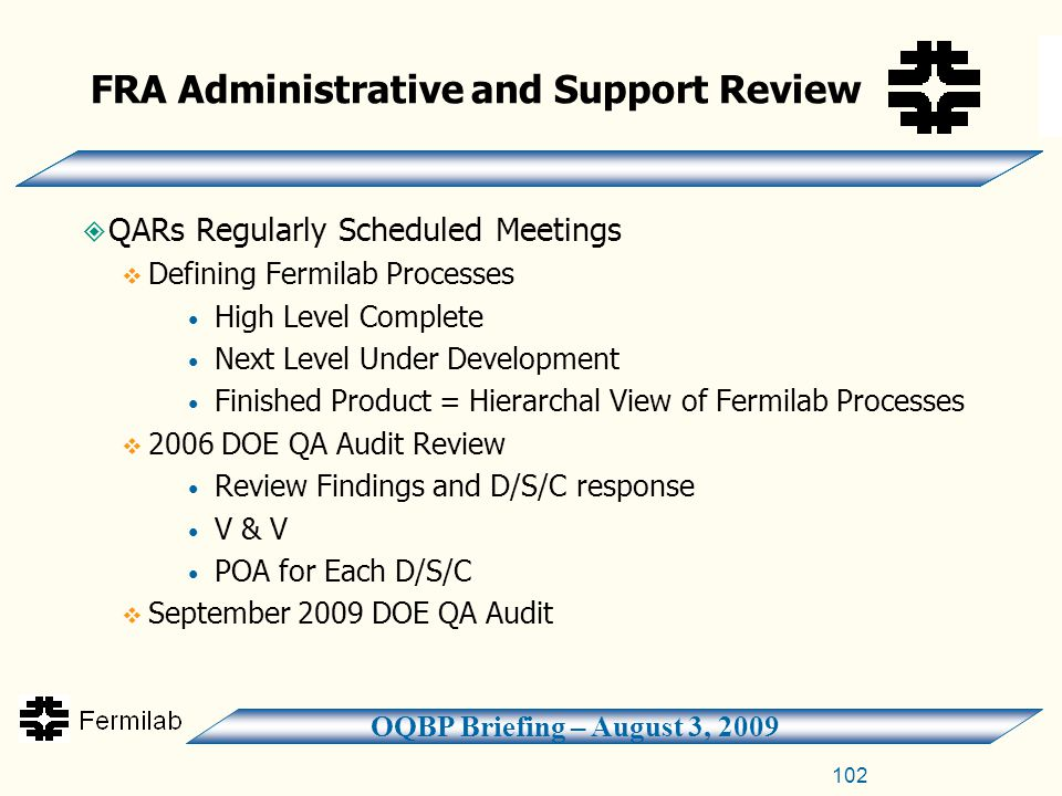 OQBP Briefing – August 3, 2009 102  QARs Regularly Scheduled Meetings  Defining Fermilab Processes High Level Complete Next Level Under Development Finished Product = Hierarchal View of Fermilab Processes  2006 DOE QA Audit Review Review Findings and D/S/C response V & V POA for Each D/S/C  September 2009 DOE QA Audit FRA Administrative and Support Review