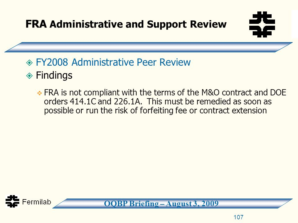 OQBP Briefing – August 3, 2009 107 FRA Administrative and Support Review  FY2008 Administrative Peer Review  Findings  FRA is not compliant with the terms of the M&O contract and DOE orders 414.1C and 226.1A.