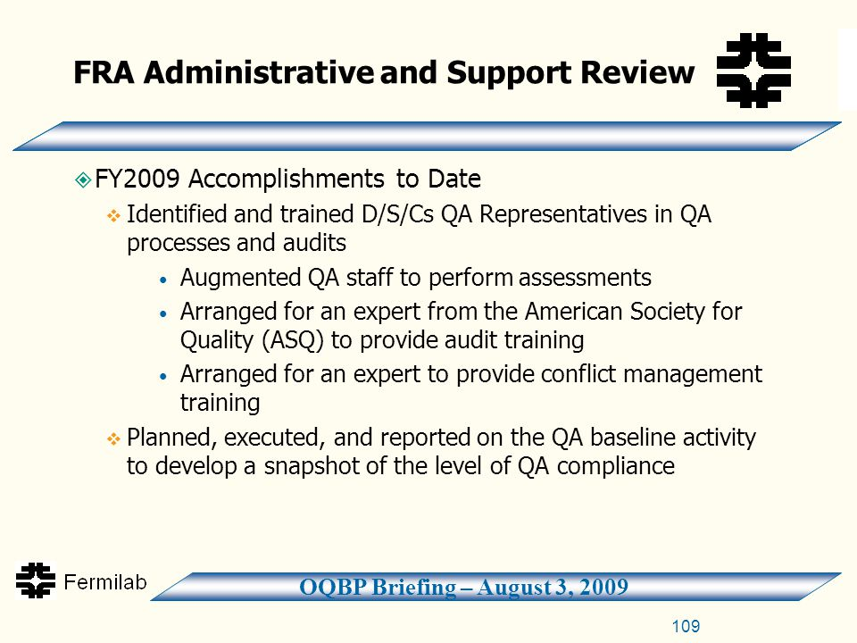 OQBP Briefing – August 3, 2009 FRA Administrative and Support Review  FY2009 Accomplishments to Date  Identified and trained D/S/Cs QA Representatives in QA processes and audits Augmented QA staff to perform assessments Arranged for an expert from the American Society for Quality (ASQ) to provide audit training Arranged for an expert to provide conflict management training  Planned, executed, and reported on the QA baseline activity to develop a snapshot of the level of QA compliance 109