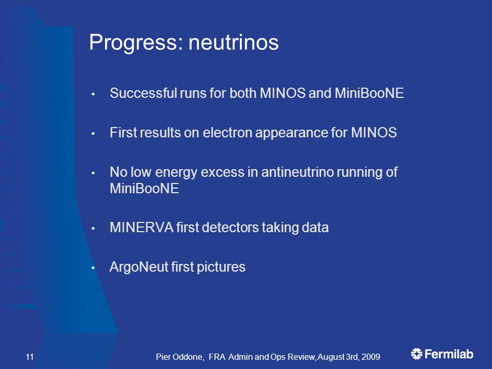 Progress: neutrinos Successful runs for both MINOS and MiniBooNE First results on electron appearance for MINOS No low energy excess in antineutrino running of MiniBooNE MINERVA first detectors taking data ArgoNeut first pictures Pier Oddone, FRA Admin and Ops Review, August 3rd, 200911