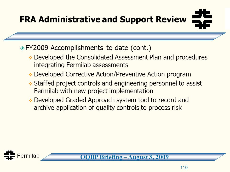 OQBP Briefing – August 3, 2009 FRA Administrative and Support Review  FY2009 Accomplishments to date (cont.)  Developed the Consolidated Assessment Plan and procedures integrating Fermilab assessments  Developed Corrective Action/Preventive Action program  Staffed project controls and engineering personnel to assist Fermilab with new project implementation  Developed Graded Approach system tool to record and archive application of quality controls to process risk 110