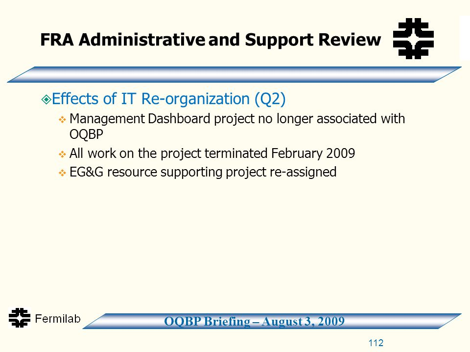OQBP Briefing – August 3, 2009 FRA Administrative and Support Review  Effects of IT Re-organization (Q2)  Management Dashboard project no longer associated with OQBP  All work on the project terminated February 2009  EG&G resource supporting project re-assigned 112