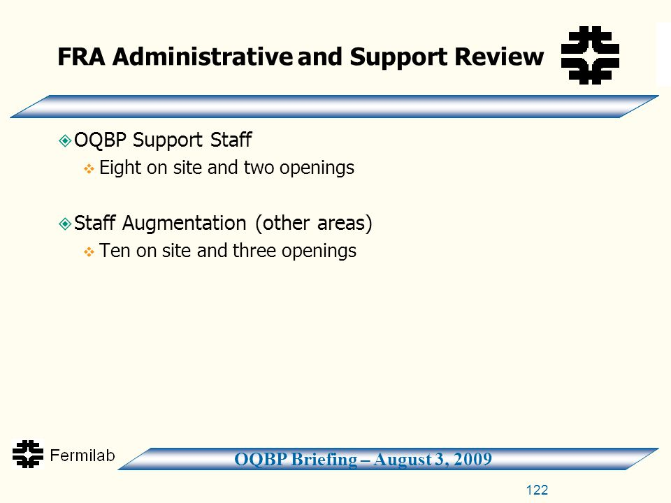 OQBP Briefing – August 3, 2009 FRA Administrative and Support Review  OQBP Support Staff  Eight on site and two openings  Staff Augmentation (other areas)  Ten on site and three openings 122