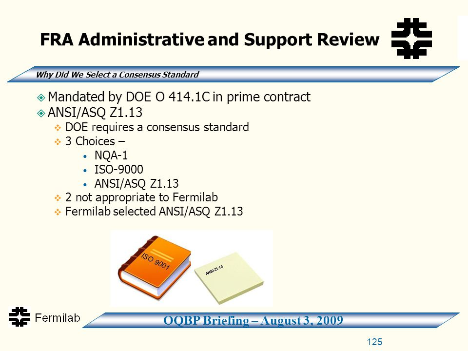 OQBP Briefing – August 3, 2009 125  Mandated by DOE O 414.1C in prime contract  ANSI/ASQ Z1.13  DOE requires a consensus standard  3 Choices – NQA-1 ISO-9000 ANSI/ASQ Z1.13  2 not appropriate to Fermilab  Fermilab selected ANSI/ASQ Z1.13 FRA Administrative and Support Review Why Did We Select a Consensus Standard