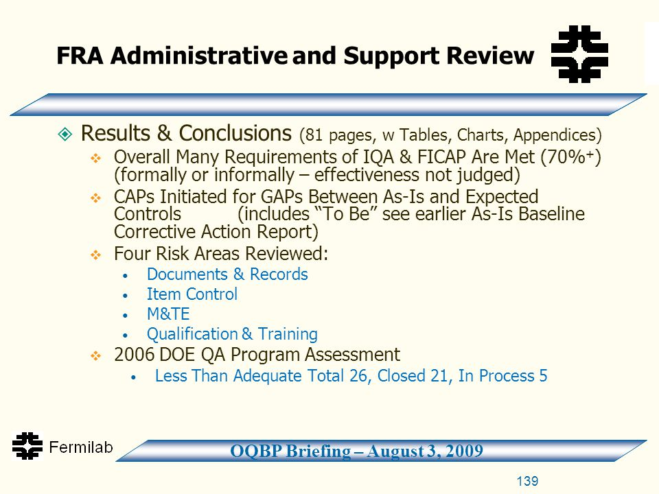 OQBP Briefing – August 3, 2009 FRA Administrative and Support Review  Results & Conclusions (81 pages, w Tables, Charts, Appendices)  Overall Many Requirements of IQA & FICAP Are Met (70% + ) (formally or informally – effectiveness not judged)  CAPs Initiated for GAPs Between As-Is and Expected Controls (includes To Be see earlier As-Is Baseline Corrective Action Report)  Four Risk Areas Reviewed: Documents & Records Item Control M&TE Qualification & Training  2006 DOE QA Program Assessment Less Than Adequate Total 26, Closed 21, In Process 5 139