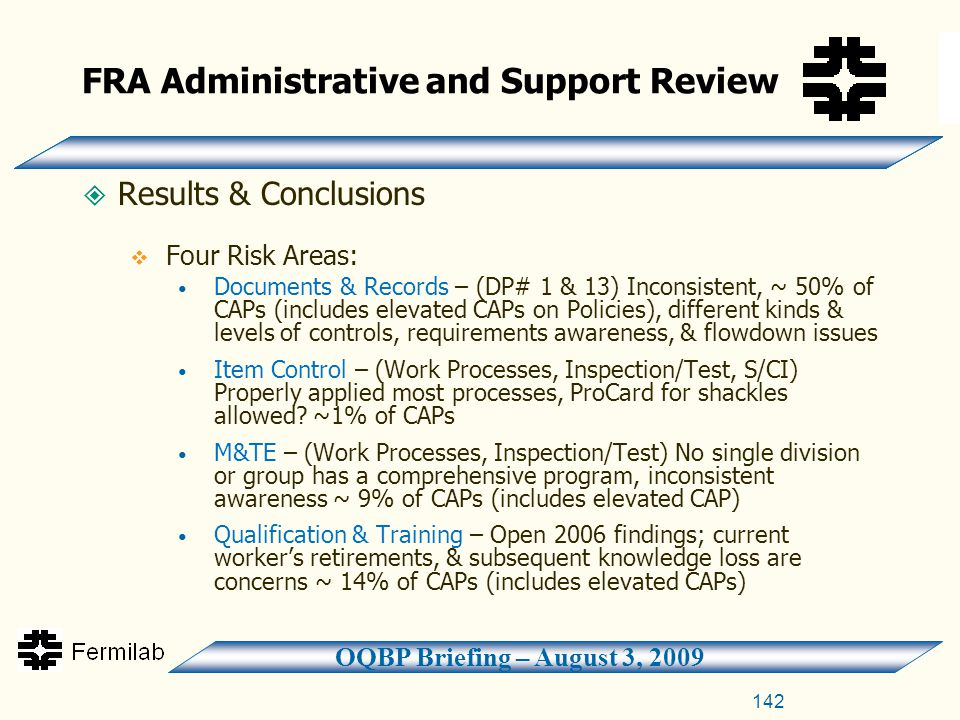 OQBP Briefing – August 3, 2009 FRA Administrative and Support Review  Results & Conclusions  Four Risk Areas: Documents & Records – (DP# 1 & 13) Inconsistent, ~ 50% of CAPs (includes elevated CAPs on Policies), different kinds & levels of controls, requirements awareness, & flowdown issues Item Control – (Work Processes, Inspection/Test, S/CI) Properly applied most processes, ProCard for shackles allowed.