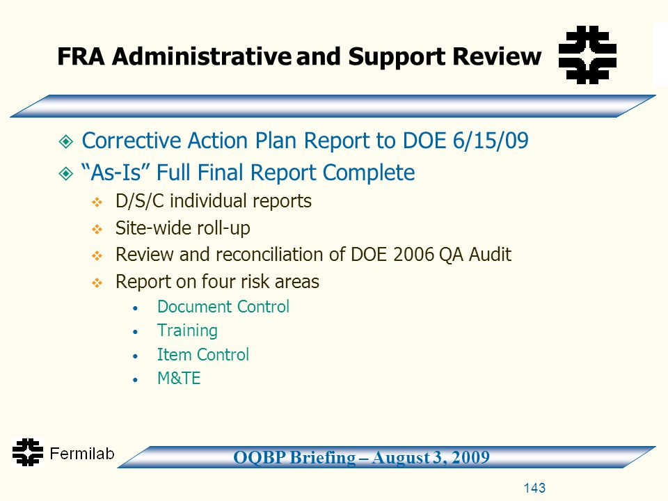 OQBP Briefing – August 3, 2009 FRA Administrative and Support Review  Corrective Action Plan Report to DOE 6/15/09  As-Is Full Final Report Complete  D/S/C individual reports  Site-wide roll-up  Review and reconciliation of DOE 2006 QA Audit  Report on four risk areas Document Control Training Item Control M&TE 143