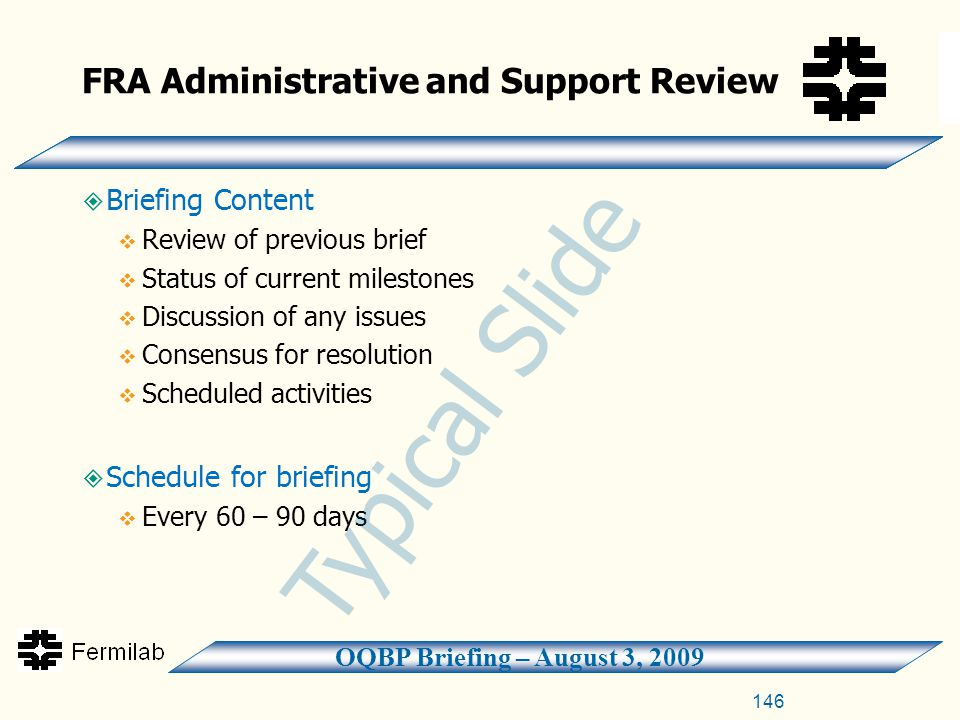 OQBP Briefing – August 3, 2009 FRA Administrative and Support Review  Briefing Content  Review of previous brief  Status of current milestones  Discussion of any issues  Consensus for resolution  Scheduled activities  Schedule for briefing  Every 60 – 90 days 146 Typical Slide