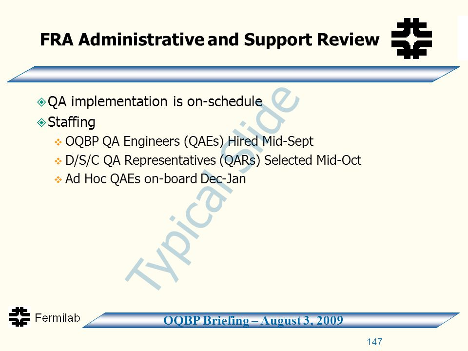 OQBP Briefing – August 3, 2009 147  QA implementation is on-schedule  Staffing  OQBP QA Engineers (QAEs) Hired Mid-Sept  D/S/C QA Representatives (QARs) Selected Mid-Oct  Ad Hoc QAEs on-board Dec-Jan FRA Administrative and Support Review Typical Slide