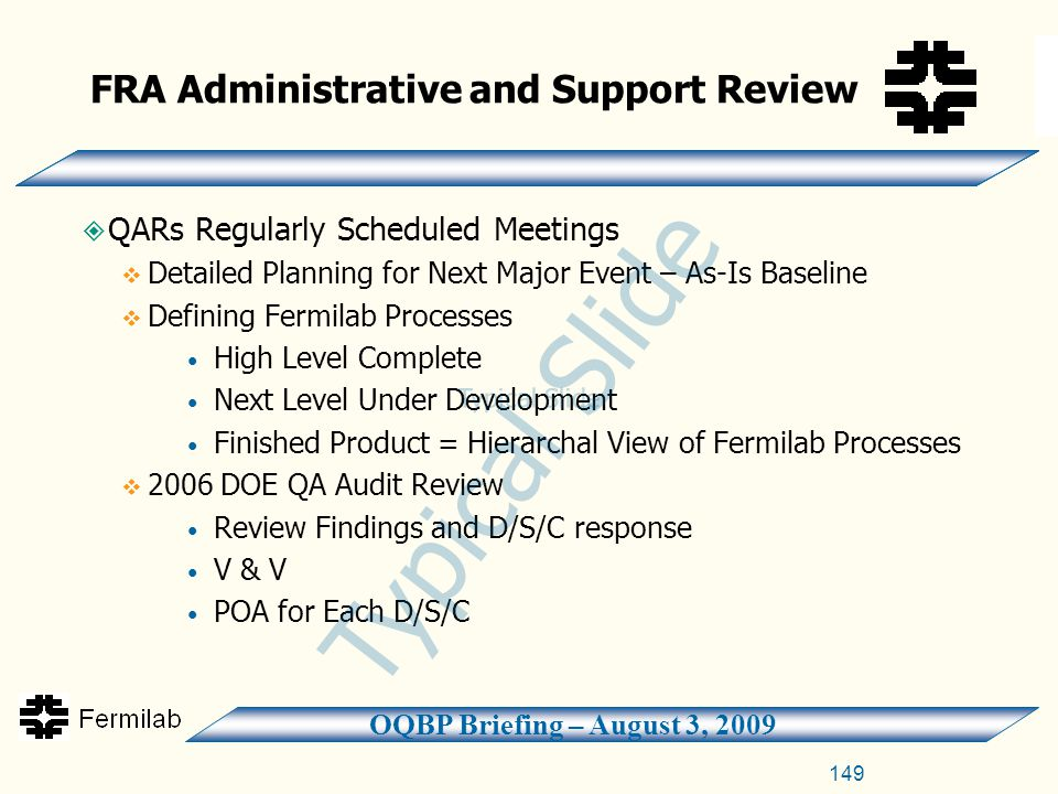 OQBP Briefing – August 3, 2009  QARs Regularly Scheduled Meetings  Detailed Planning for Next Major Event – As-Is Baseline  Defining Fermilab Processes High Level Complete Next Level Under Development Finished Product = Hierarchal View of Fermilab Processes  2006 DOE QA Audit Review Review Findings and D/S/C response V & V POA for Each D/S/C FRA Administrative and Support Review 149 Typical Slide