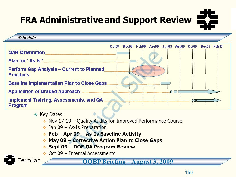 OQBP Briefing – August 3, 2009 150  Key Dates:  Nov 17-19 – Quality Audits for Improved Performance Course  Jan 09 – As-Is Preparation  Feb – Apr 09 – As-Is Baseline Activity  May 09 – Corrective Action Plan to Close Gaps  Sept 09 – DOE QA Program Review  Oct 09 – Internal Assessments FRA Administrative and Support Review Schedule Typical Slide