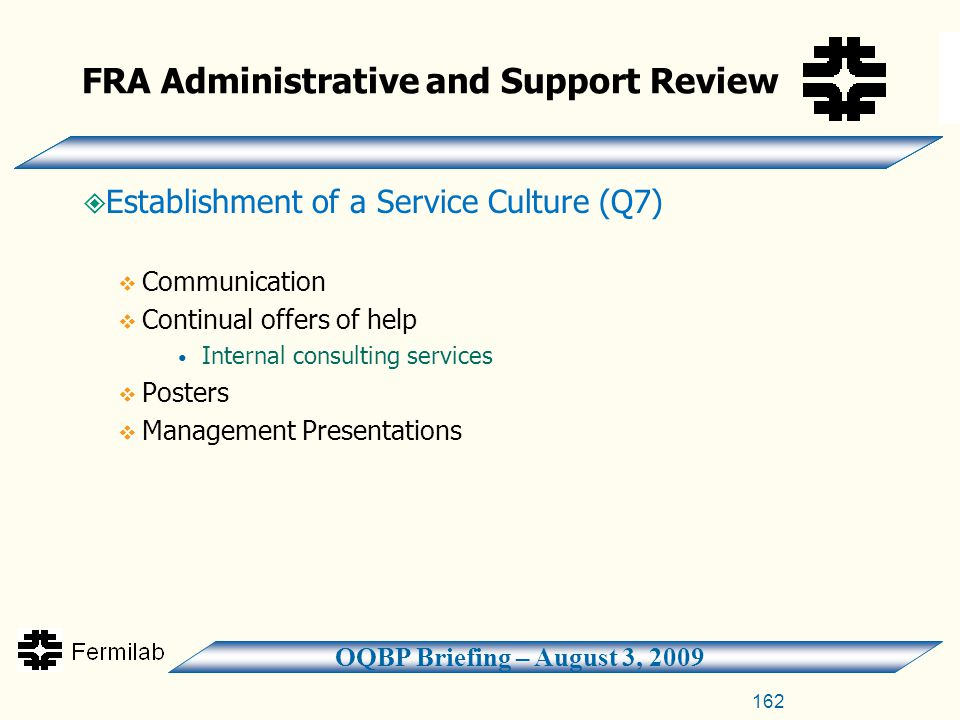 OQBP Briefing – August 3, 2009 FRA Administrative and Support Review  Establishment of a Service Culture (Q7)  Communication  Continual offers of help Internal consulting services  Posters  Management Presentations 162