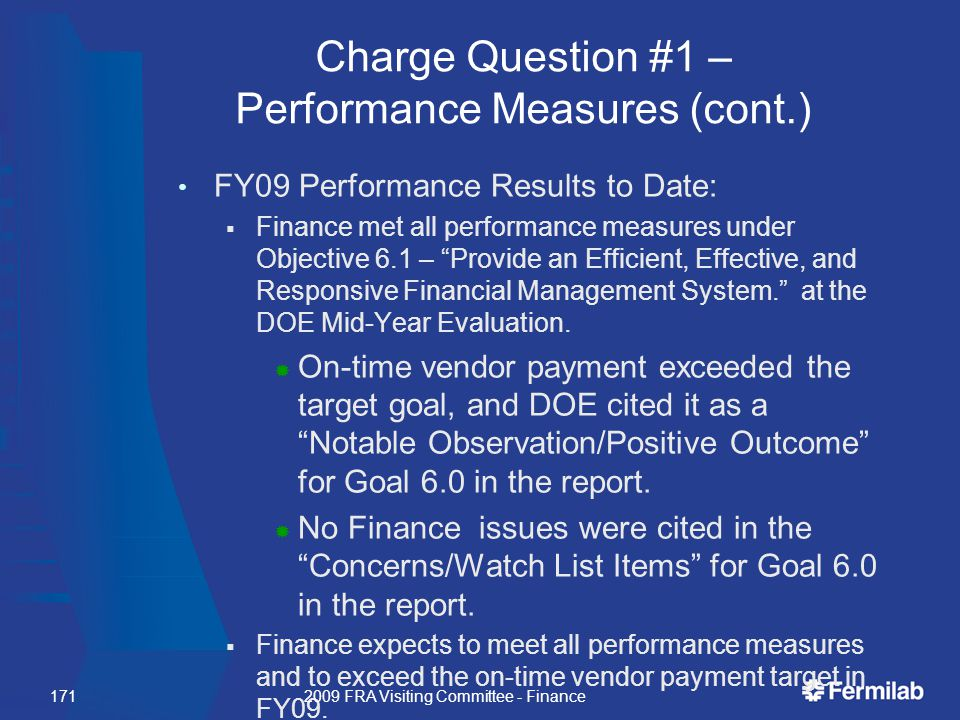 Charge Question #1 – Performance Measures (cont.) FY09 Performance Results to Date:  Finance met all performance measures under Objective 6.1 – Provide an Efficient, Effective, and Responsive Financial Management System. at the DOE Mid-Year Evaluation.