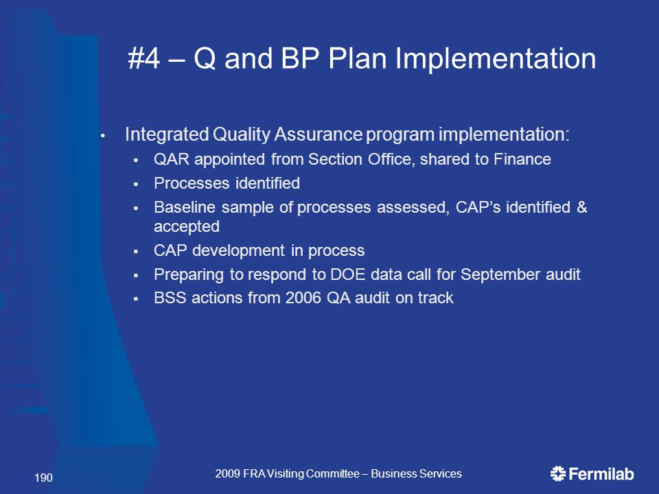 #4 – Q and BP Plan Implementation Integrated Quality Assurance program implementation:  QAR appointed from Section Office, shared to Finance  Processes identified  Baseline sample of processes assessed, CAP's identified & accepted  CAP development in process  Preparing to respond to DOE data call for September audit  BSS actions from 2006 QA audit on track 190 2009 FRA Visiting Committee – Business Services