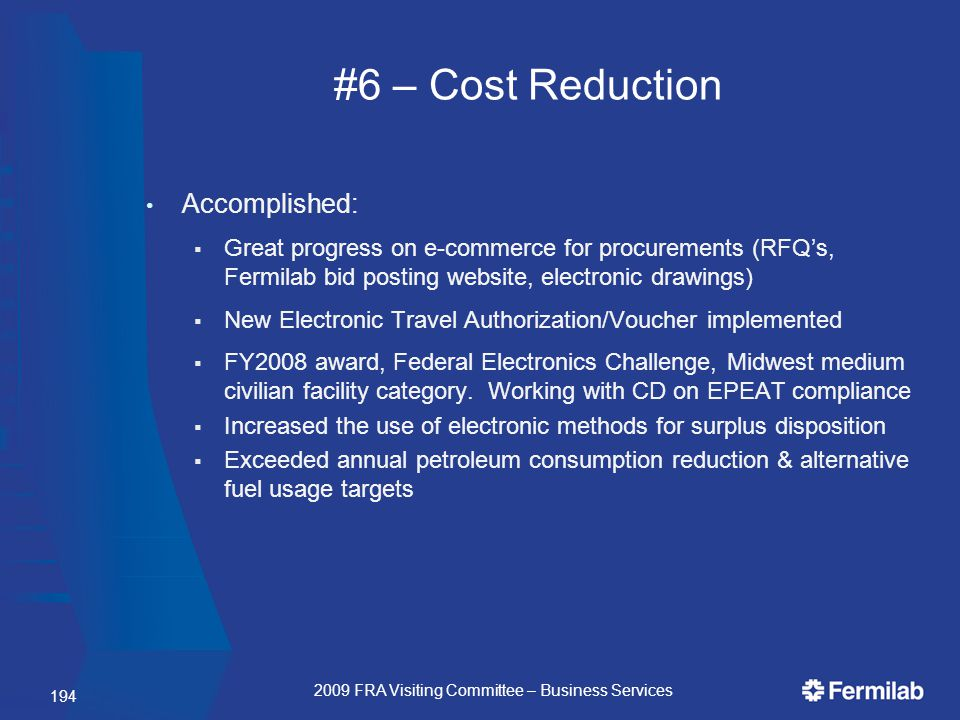 #6 – Cost Reduction Accomplished:  Great progress on e-commerce for procurements (RFQ's, Fermilab bid posting website, electronic drawings)  New Electronic Travel Authorization/Voucher implemented  FY2008 award, Federal Electronics Challenge, Midwest medium civilian facility category.
