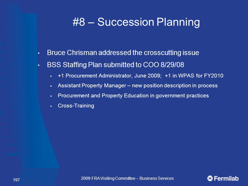 #8 – Succession Planning Bruce Chrisman addressed the crosscutting issue BSS Staffing Plan submitted to COO 8/29/08  +1 Procurement Administrator, June 2009; +1 in WPAS for FY2010  Assistant Property Manager – new position description in process  Procurement and Property Education in government practices  Cross-Training 197 2009 FRA Visiting Committee – Business Services