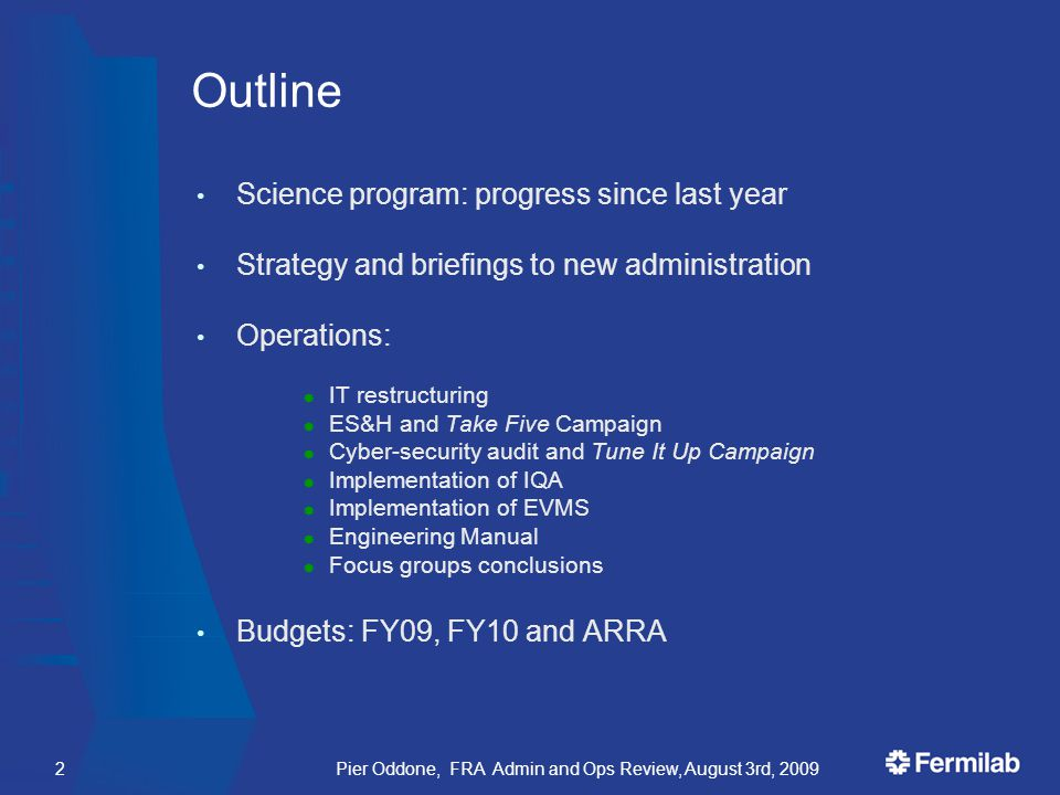 Pier Oddone, FRA Admin and Ops Review, August 3rd, 20092 Outline Science program: progress since last year Strategy and briefings to new administration Operations:  IT restructuring  ES&H and Take Five Campaign  Cyber-security audit and Tune It Up Campaign  Implementation of IQA  Implementation of EVMS  Engineering Manual  Focus groups conclusions Budgets: FY09, FY10 and ARRA