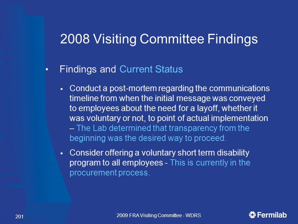 201 2008 Visiting Committee Findings Findings and Current Status  Conduct a post-mortem regarding the communications timeline from when the initial message was conveyed to employees about the need for a layoff, whether it was voluntary or not, to point of actual implementation – The Lab determined that transparency from the beginning was the desired way to proceed.
