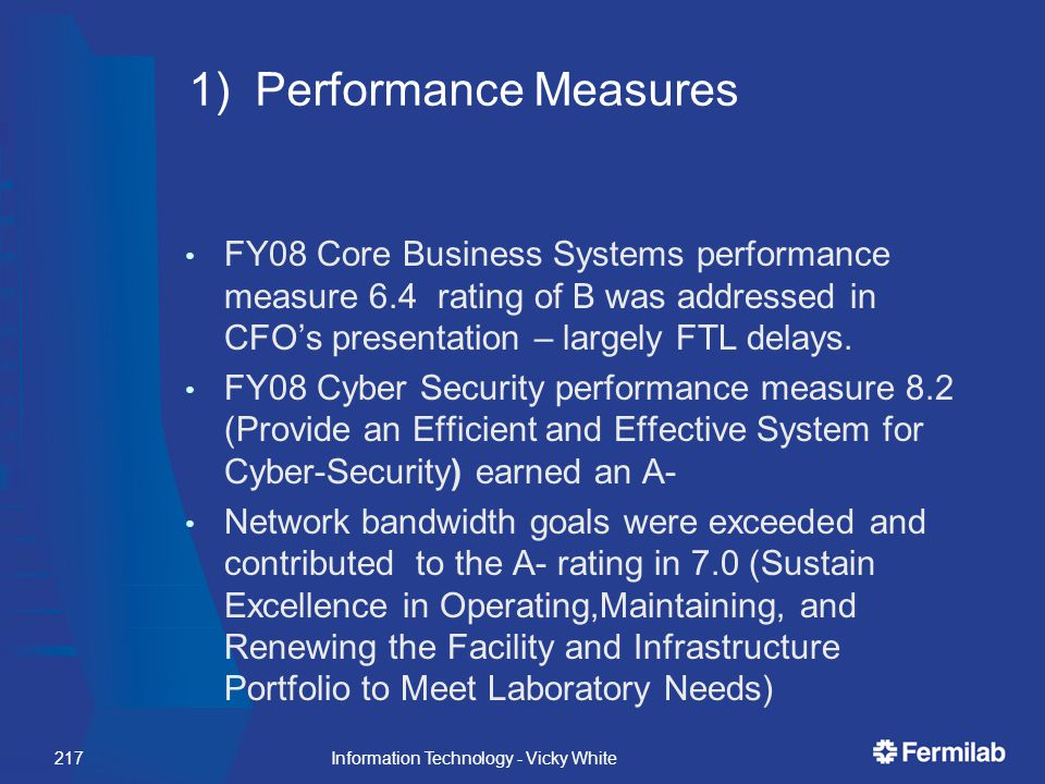 Information Technology - Vicky White217 1) Performance Measures FY08 Core Business Systems performance measure 6.4 rating of B was addressed in CFO's presentation – largely FTL delays.