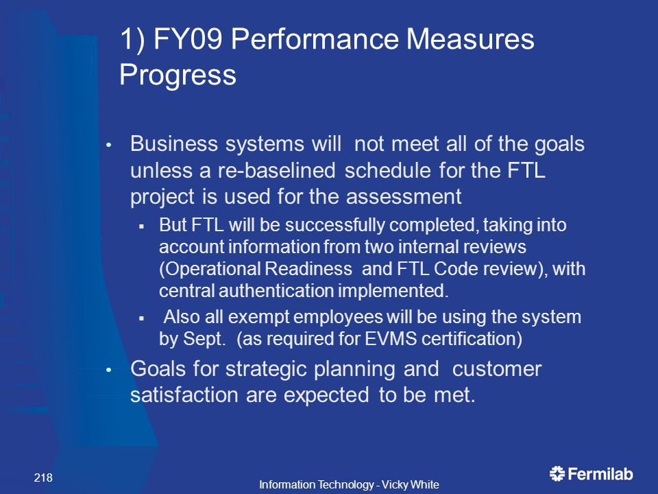 1) FY09 Performance Measures Progress Business systems will not meet all of the goals unless a re-baselined schedule for the FTL project is used for the assessment  But FTL will be successfully completed, taking into account information from two internal reviews (Operational Readiness and FTL Code review), with central authentication implemented.