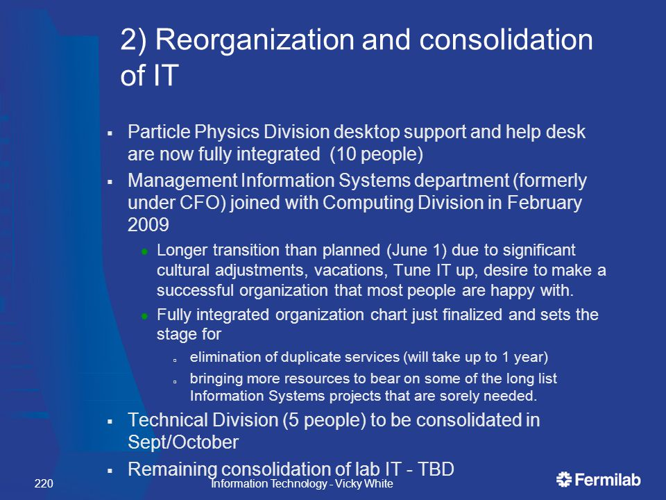 2) Reorganization and consolidation of IT  Particle Physics Division desktop support and help desk are now fully integrated (10 people)  Management Information Systems department (formerly under CFO) joined with Computing Division in February 2009  Longer transition than planned (June 1) due to significant cultural adjustments, vacations, Tune IT up, desire to make a successful organization that most people are happy with.