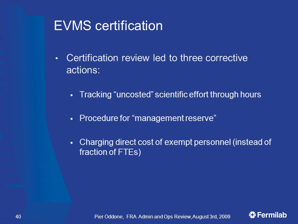 EVMS certification Certification review led to three corrective actions:  Tracking uncosted scientific effort through hours  Procedure for management reserve  Charging direct cost of exempt personnel (instead of fraction of FTEs) Pier Oddone, FRA Admin and Ops Review, August 3rd, 200940