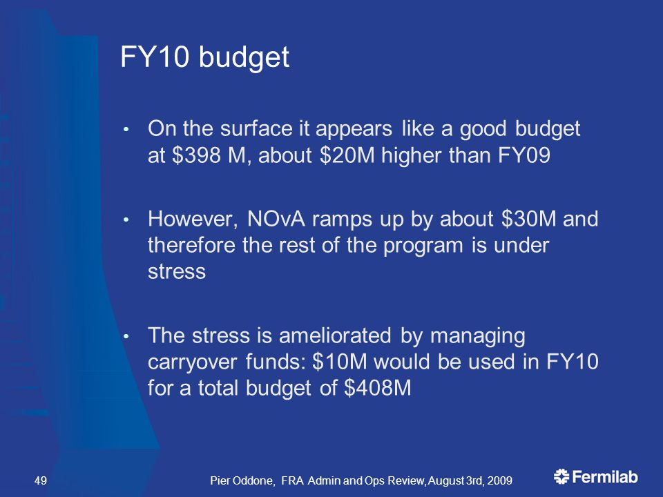 FY10 budget On the surface it appears like a good budget at $398 M, about $20M higher than FY09 However, NOvA ramps up by about $30M and therefore the rest of the program is under stress The stress is ameliorated by managing carryover funds: $10M would be used in FY10 for a total budget of $408M Pier Oddone, FRA Admin and Ops Review, August 3rd, 200949