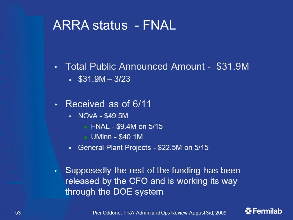 Pier Oddone, FRA Admin and Ops Review, August 3rd, 200953 ARRA status - FNAL Total Public Announced Amount - $31.9M  $31.9M – 3/23 Received as of 6/11  NOvA - $49.5M  FNAL - $9.4M on 5/15  UMinn - $40.1M  General Plant Projects - $22.5M on 5/15 Supposedly the rest of the funding has been released by the CFO and is working its way through the DOE system