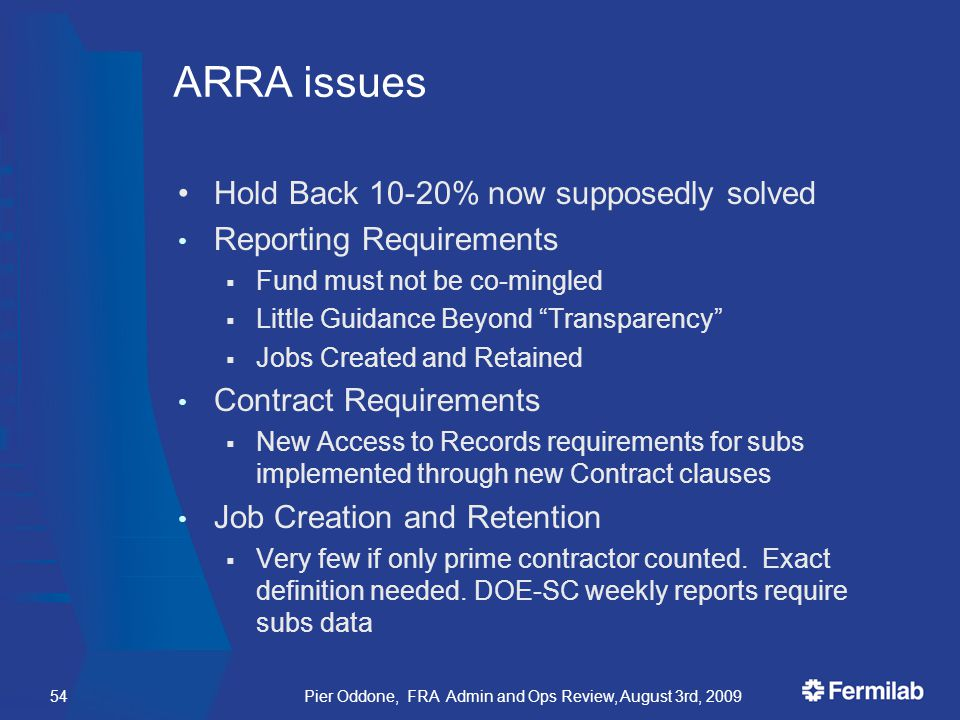 Pier Oddone, FRA Admin and Ops Review, August 3rd, 200954 ARRA issues Hold Back 10-20% now supposedly solved Reporting Requirements  Fund must not be co-mingled  Little Guidance Beyond Transparency  Jobs Created and Retained Contract Requirements  New Access to Records requirements for subs implemented through new Contract clauses Job Creation and Retention  Very few if only prime contractor counted.