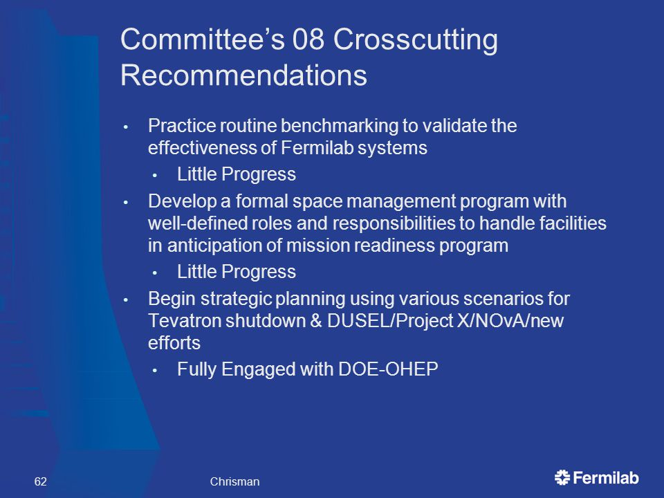 Committee's 08 Crosscutting Recommendations Practice routine benchmarking to validate the effectiveness of Fermilab systems Little Progress Develop a formal space management program with well-defined roles and responsibilities to handle facilities in anticipation of mission readiness program Little Progress Begin strategic planning using various scenarios for Tevatron shutdown & DUSEL/Project X/NOvA/new efforts Fully Engaged with DOE-OHEP Chrisman62