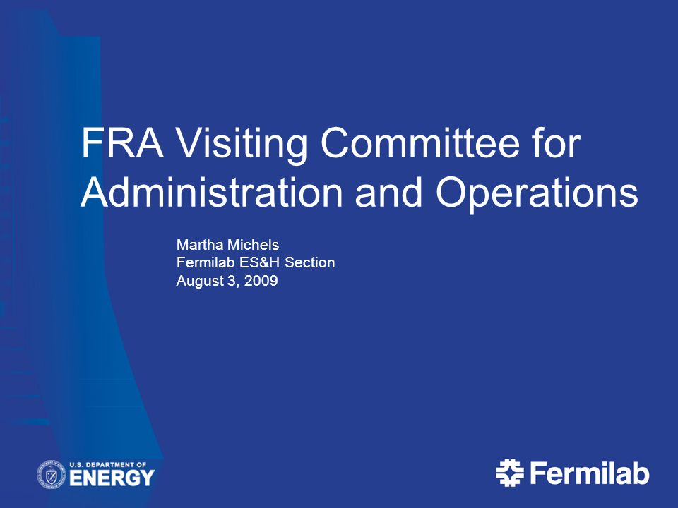 FRA Visiting Committee for Administration and Operations Martha Michels Fermilab ES&H Section August 3, 2009 FRA Visiting Committee for Administration and Operations Martha Michels Fermilab ES&H Section August 3, 2009