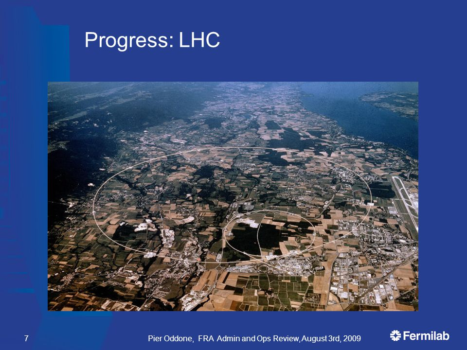 Pier Oddone, FRA Admin and Ops Review, August 3rd, 20097 Progress: LHC