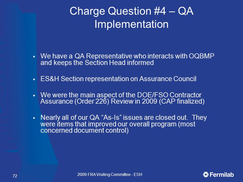  We have a QA Representative who interacts with OQBMP and keeps the Section Head informed  ES&H Section representation on Assurance Council  We were the main aspect of the DOE/FSO Contractor Assurance (Order 226) Review in 2009 (CAP finalized)  Nearly all of our QA As-Is issues are closed out.